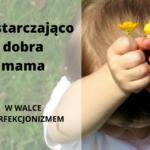 Wystarczająco dobra mama, wystarczająco dobre dzieci – w walce z perfekcjonizmem