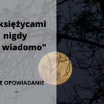 """""""Z księżycami nigdy nie wiadomo"""" (opowiadanie)"""